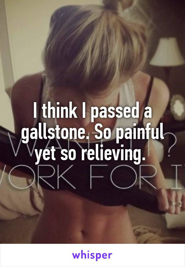 I think I passed a gallstone. So painful yet so relieving.