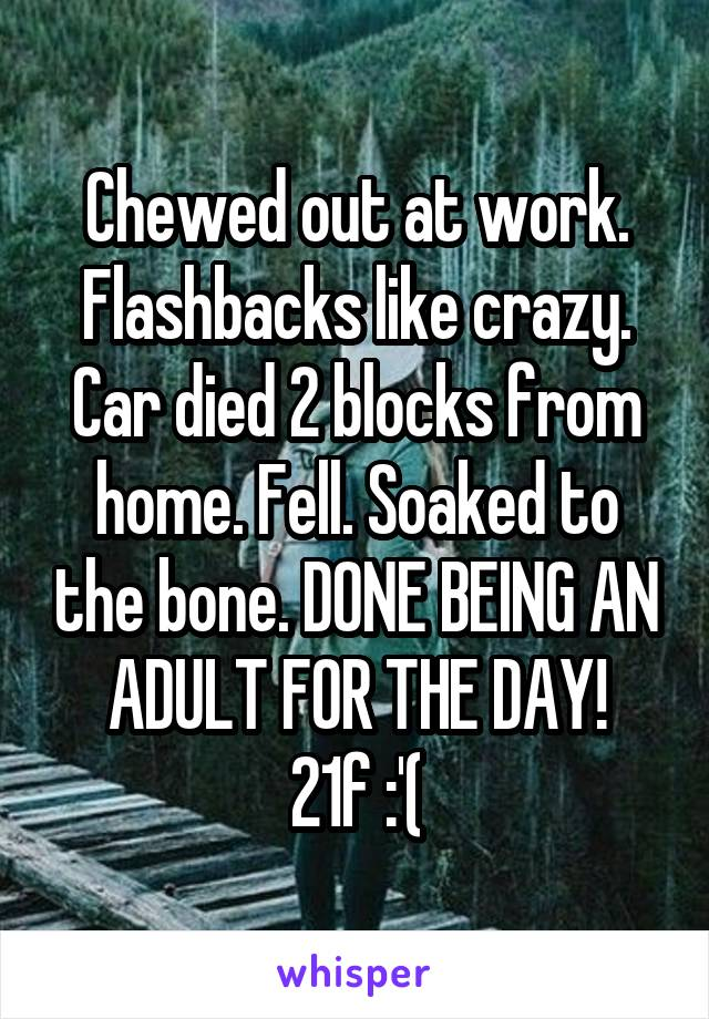 Chewed out at work. Flashbacks like crazy. Car died 2 blocks from home. Fell. Soaked to the bone. DONE BEING AN ADULT FOR THE DAY! 21f :'(