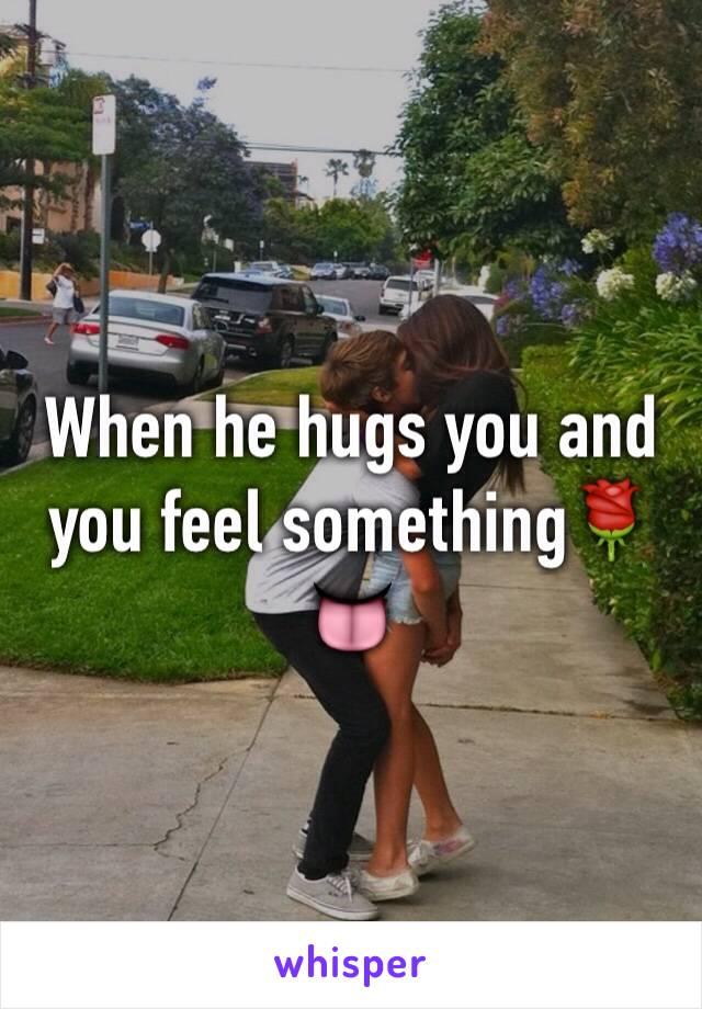 When he hugs you and you feel something🌹👅