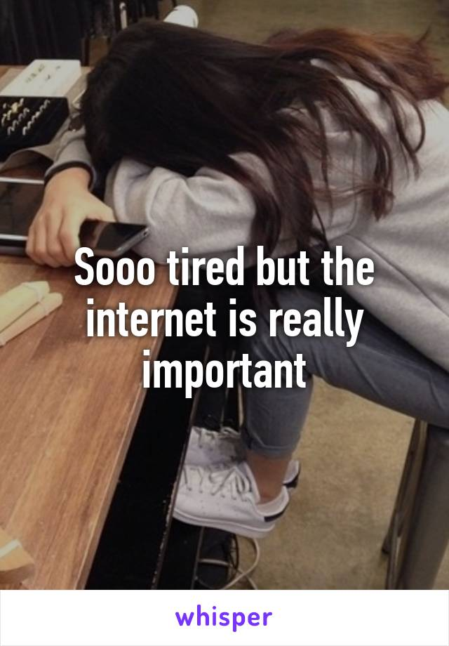 Sooo tired but the internet is really important