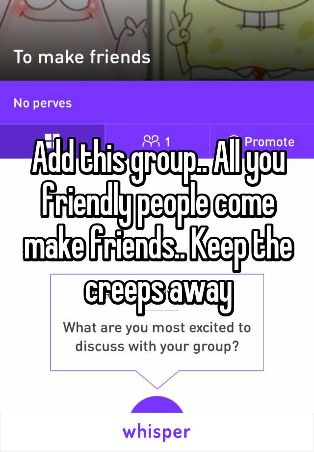 Add this group.. All you friendly people come make friends.. Keep the creeps away