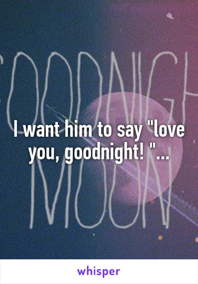 "I want him to say ""love you, goodnight! ""..."