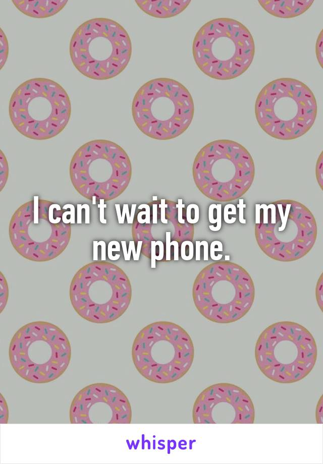 I can't wait to get my new phone.