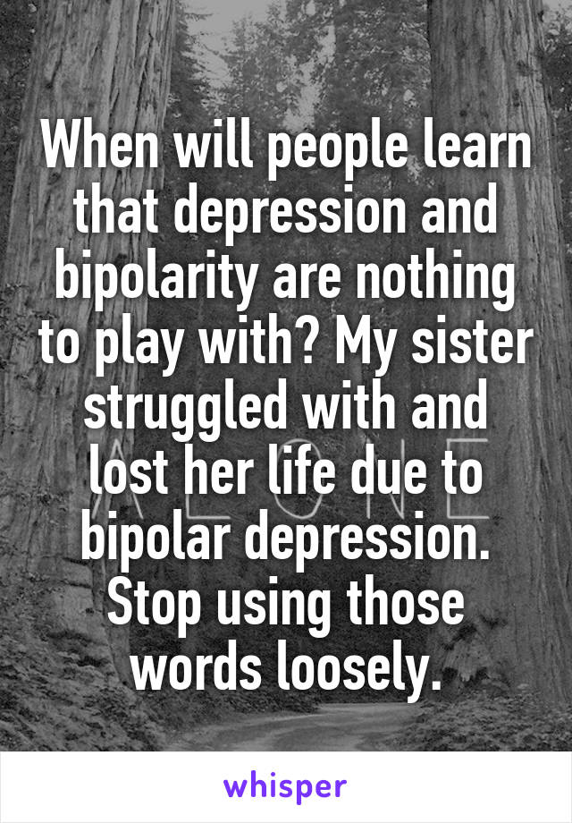 When will people learn that depression and bipolarity are nothing to play with? My sister struggled with and lost her life due to bipolar depression. Stop using those words loosely.