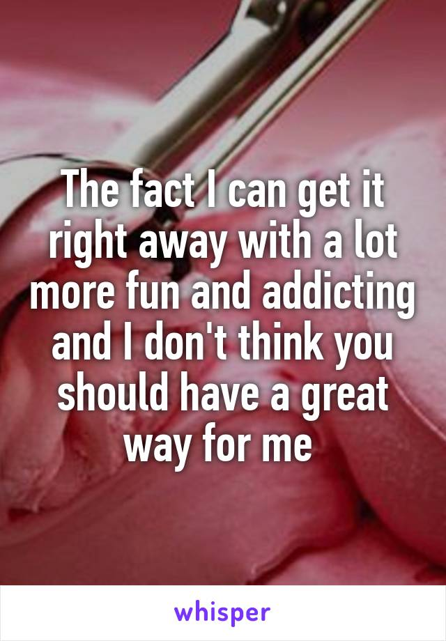 The fact I can get it right away with a lot more fun and addicting and I don't think you should have a great way for me