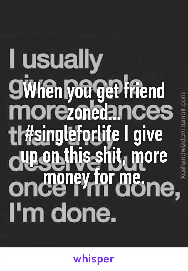 When you get friend zoned... #singleforlife I give up on this shit, more money for me.