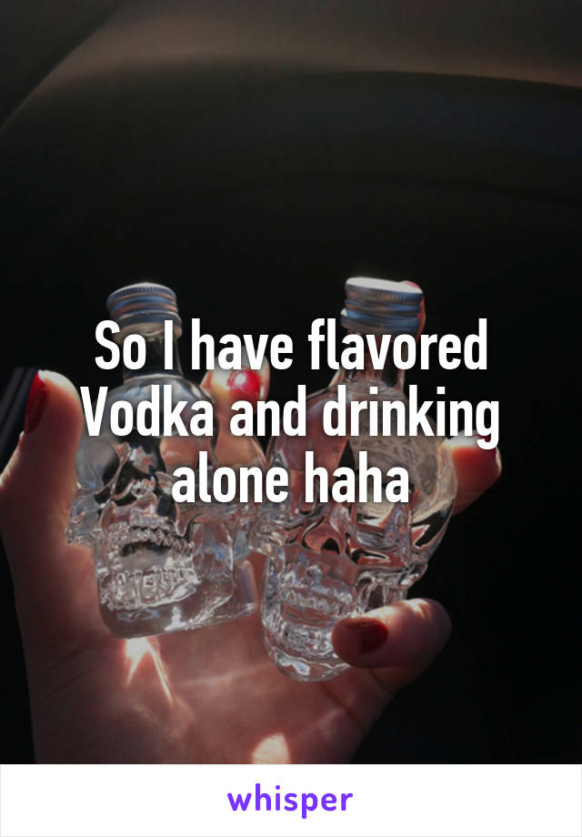 So I have flavored Vodka and drinking alone haha