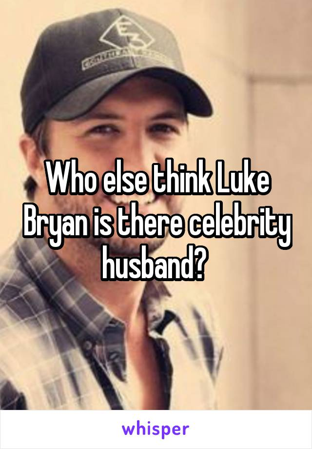 Who else think Luke Bryan is there celebrity husband?