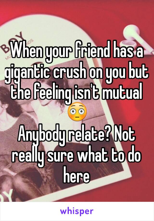 When your friend has a gigantic crush on you but the feeling isn't mutual 😳 Anybody relate? Not really sure what to do here