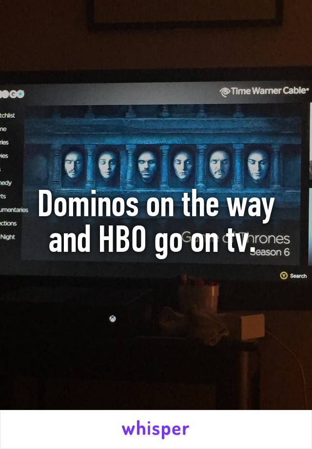 Dominos on the way and HBO go on tv.