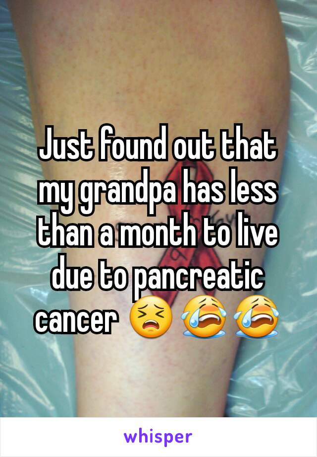 Just found out that my grandpa has less than a month to live due to pancreatic cancer 😣😭😭