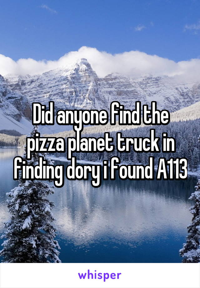 Did anyone find the pizza planet truck in finding dory i found A113