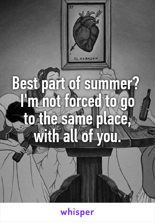 Best part of summer?  I'm not forced to go to the same place, with all of you.