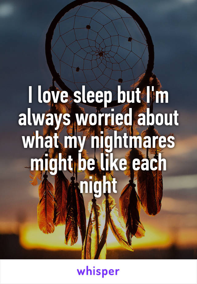I love sleep but I'm always worried about what my nightmares might be like each night