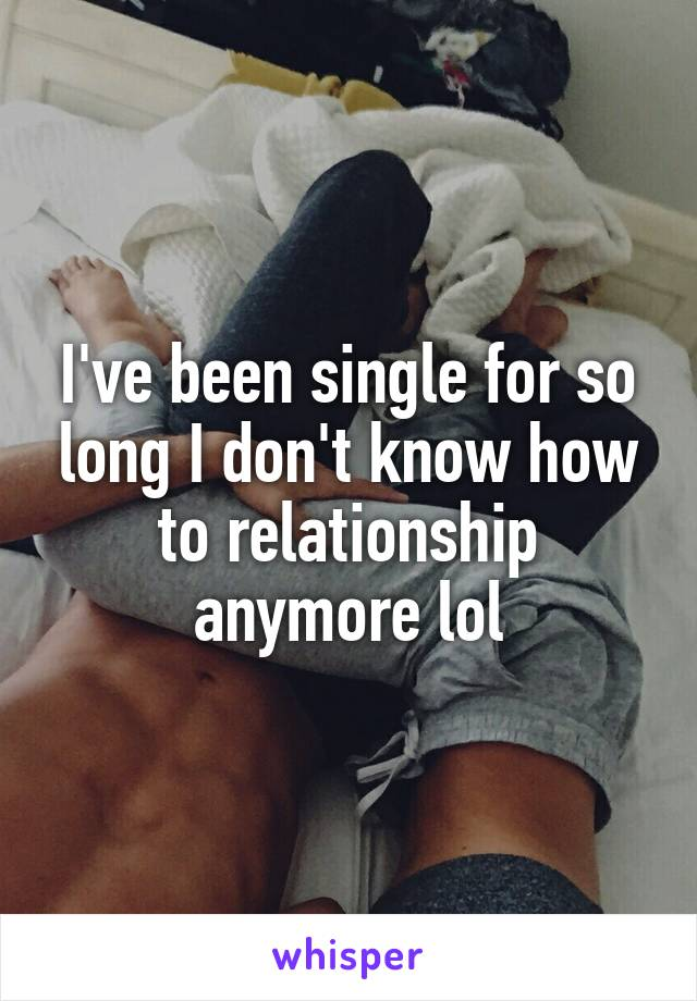 I've been single for so long I don't know how to relationship anymore lol