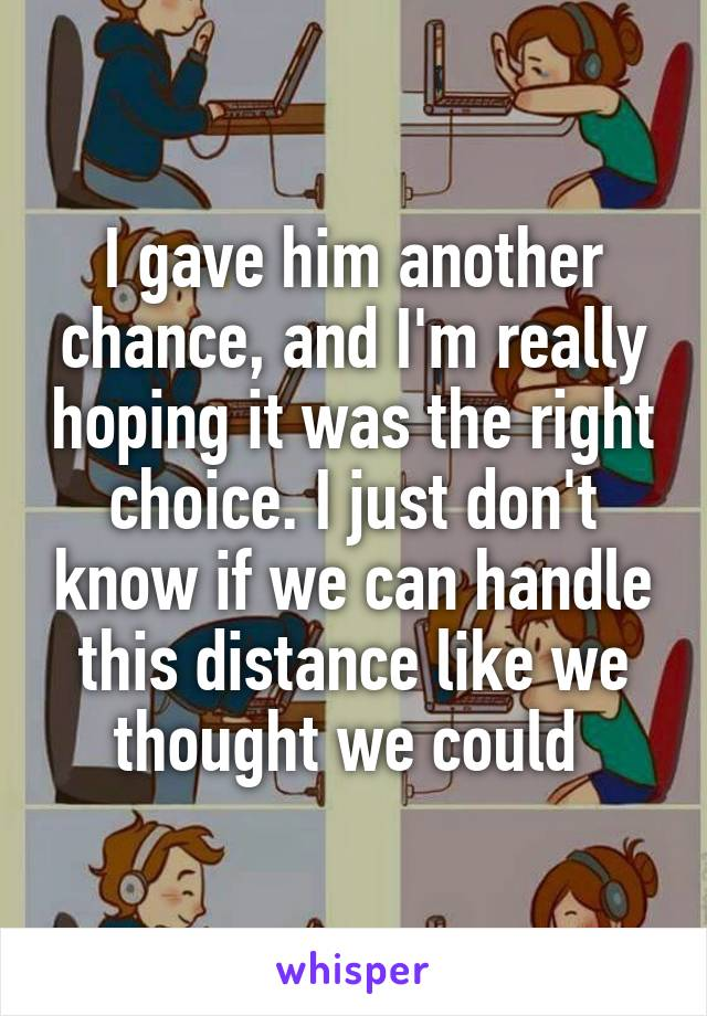 I gave him another chance, and I'm really hoping it was the right choice. I just don't know if we can handle this distance like we thought we could