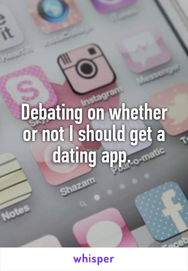 Debating on whether or not I should get a dating app.