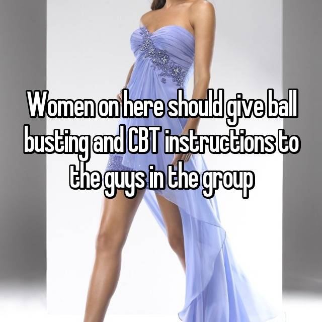 Women On Here Should Give Ball Busting And Cbt Instructions To The