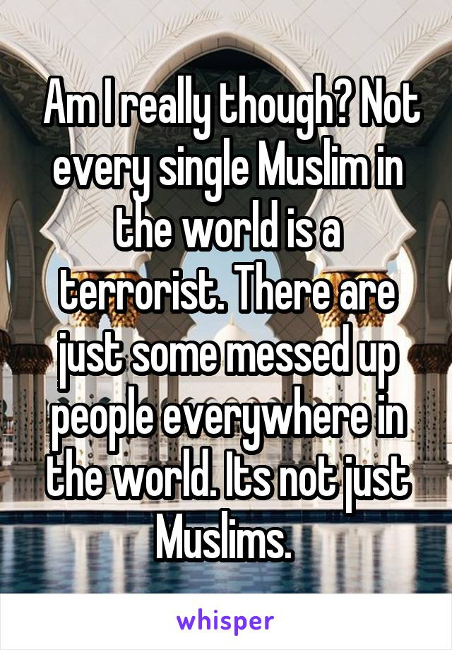 Am I really though? Not every single Muslim in the world is