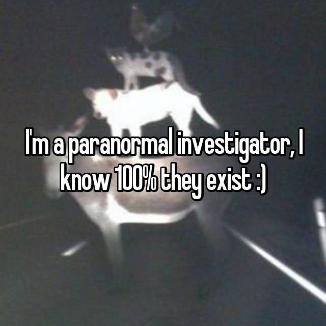 I'm a paranormal investigator, I know 100% they exist :)