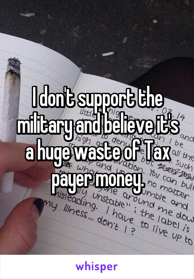 I don't support the military and believe it's a huge waste of Tax payer money.