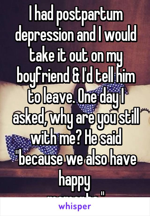"""I had postpartum depression and I would take it out on my boyfriend & I'd tell him to leave. One day I asked, why are you still with me? He said """"because we also have happy  moments."""""""