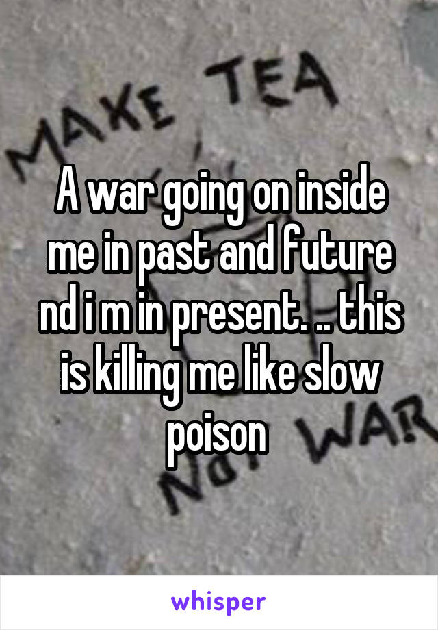 A war going on inside me in past and future nd i m in present. .. this is killing me like slow poison