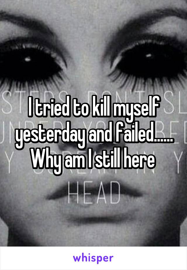 I tried to kill myself yesterday and failed...... Why am I still here