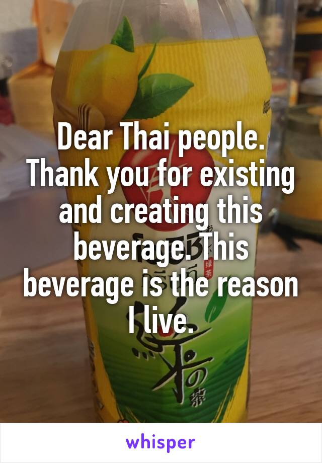 Dear Thai people. Thank you for existing and creating this beverage. This beverage is the reason I live.