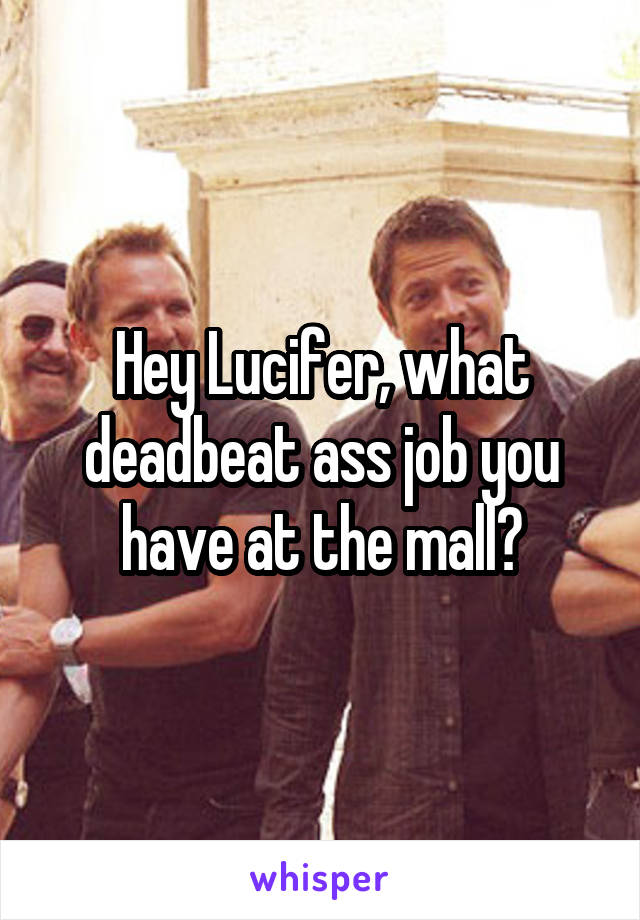 Hey Lucifer, what deadbeat ass job you have at the mall?