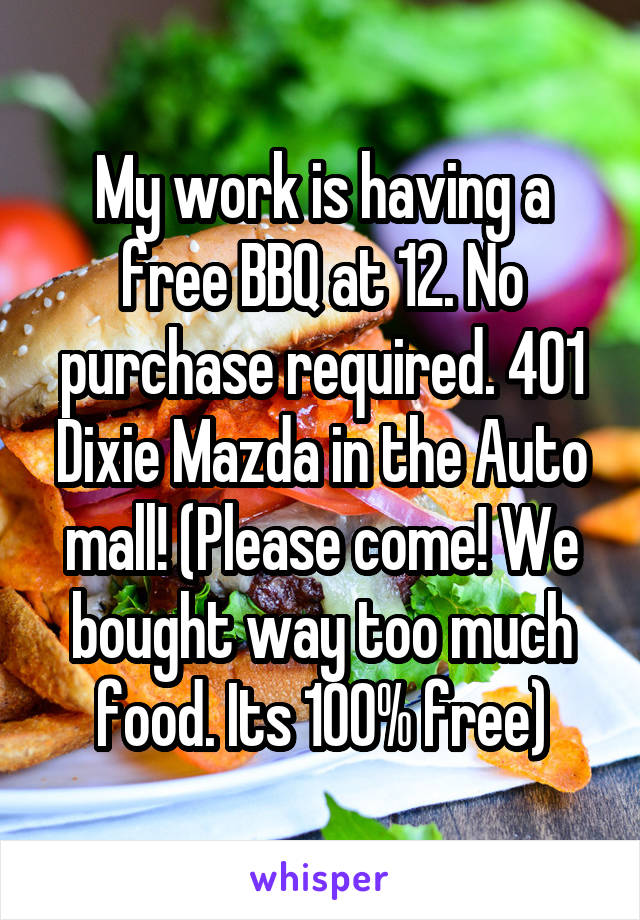 My work is having a free BBQ at 12. No purchase required. 401 Dixie Mazda in the Auto mall! (Please come! We bought way too much food. Its 100% free)