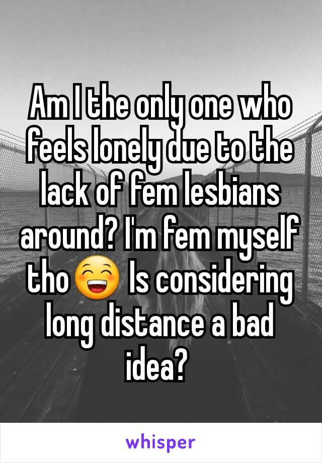 Am I the only one who feels lonely due to the lack of fem lesbians around? I'm fem myself tho😁 Is considering long distance a bad idea?