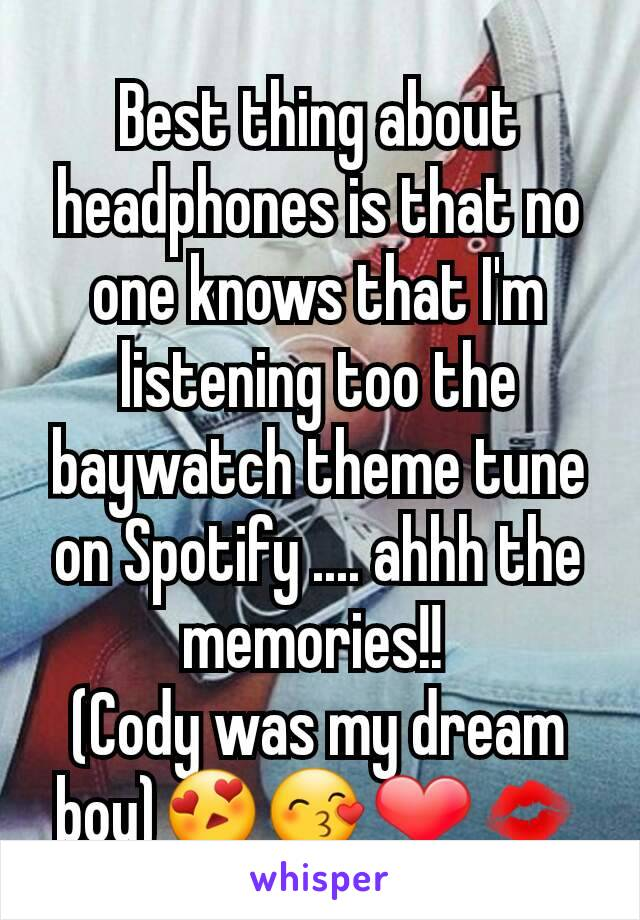 Best thing about headphones is that no one knows that I'm listening too the baywatch theme tune on Spotify .... ahhh the memories!!  (Cody was my dream boy)😍😙❤💋