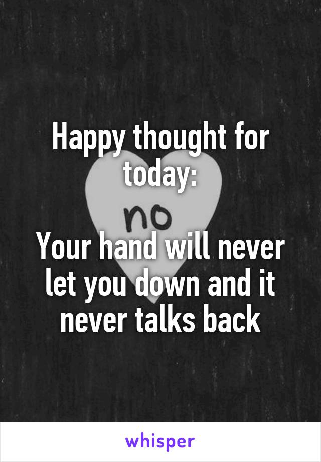 Happy thought for today:  Your hand will never let you down and it never talks back