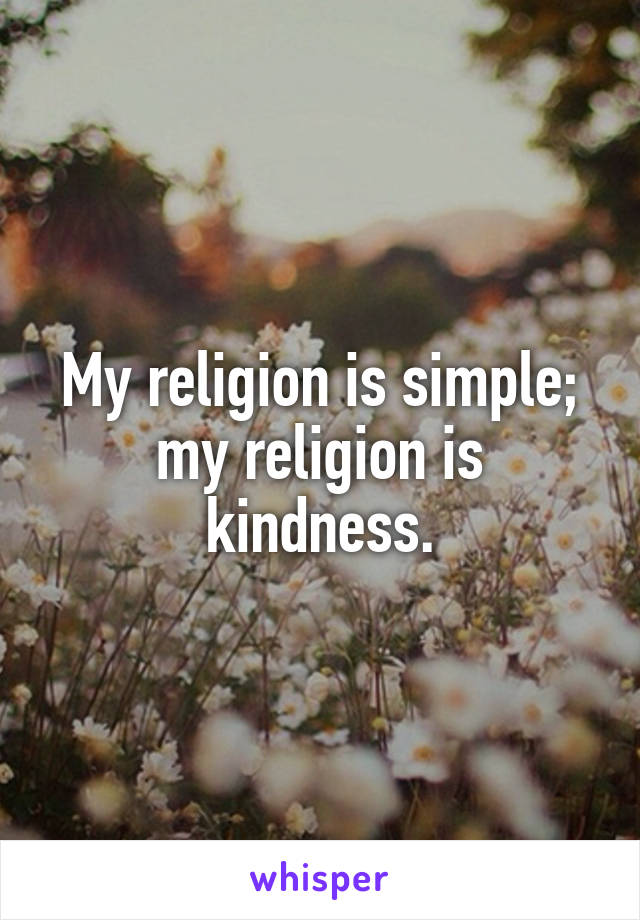 My religion is simple; my religion is kindness.