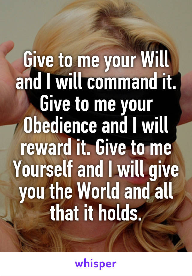 Give to me your Will and I will command it. Give to me your Obedience and I will reward it. Give to me Yourself and I will give you the World and all that it holds.