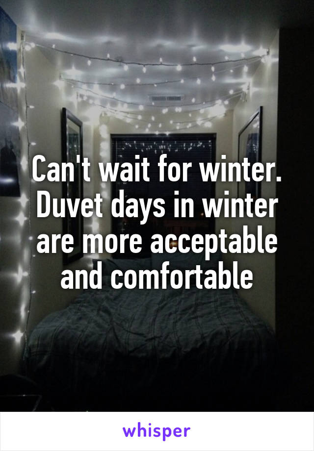 Can't wait for winter. Duvet days in winter are more acceptable and comfortable