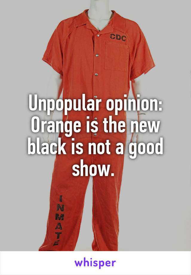 Unpopular opinion: Orange is the new black is not a good show.