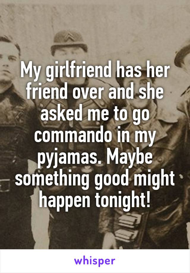 My girlfriend has her friend over and she asked me to go commando in my pyjamas. Maybe something good might happen tonight!