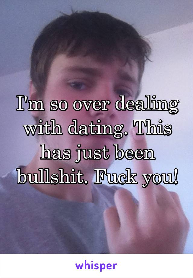 I'm so over dealing with dating. This has just been bullshit. Fuck you!