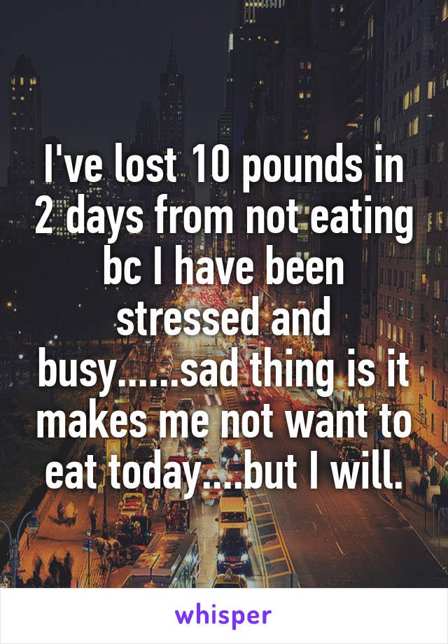 I've lost 10 pounds in 2 days from not eating bc I have been stressed and busy......sad thing is it makes me not want to eat today....but I will.