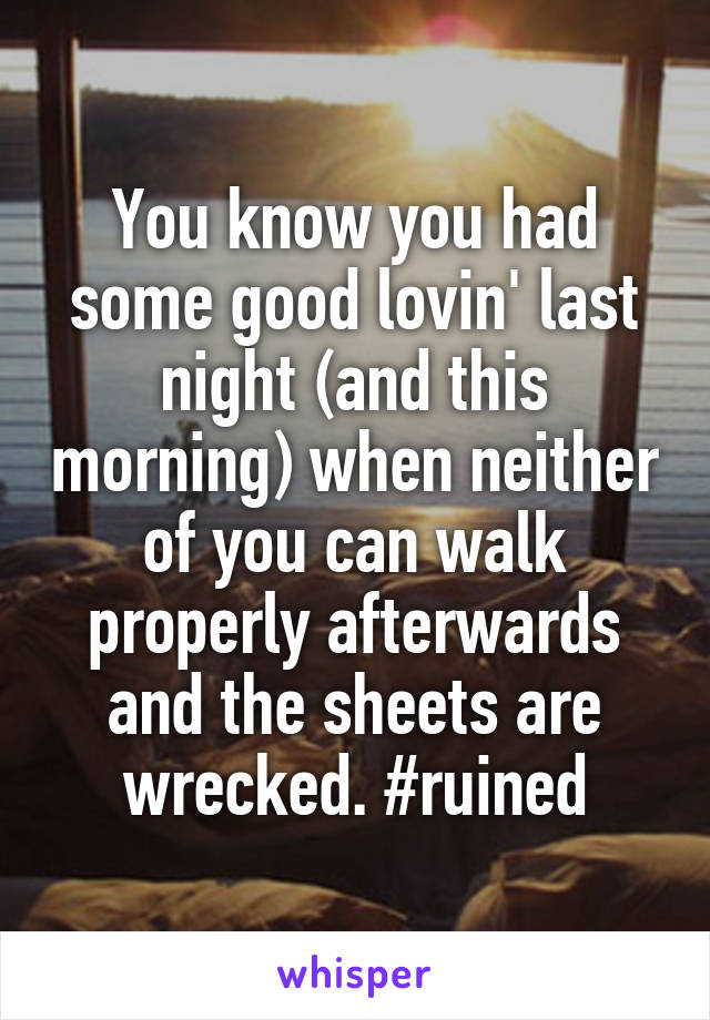 You know you had some good lovin' last night (and this morning) when neither of you can walk properly afterwards and the sheets are wrecked. #ruined