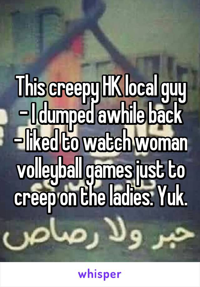 This creepy HK local guy - I dumped awhile back - liked to watch woman volleyball games just to creep on the ladies. Yuk.