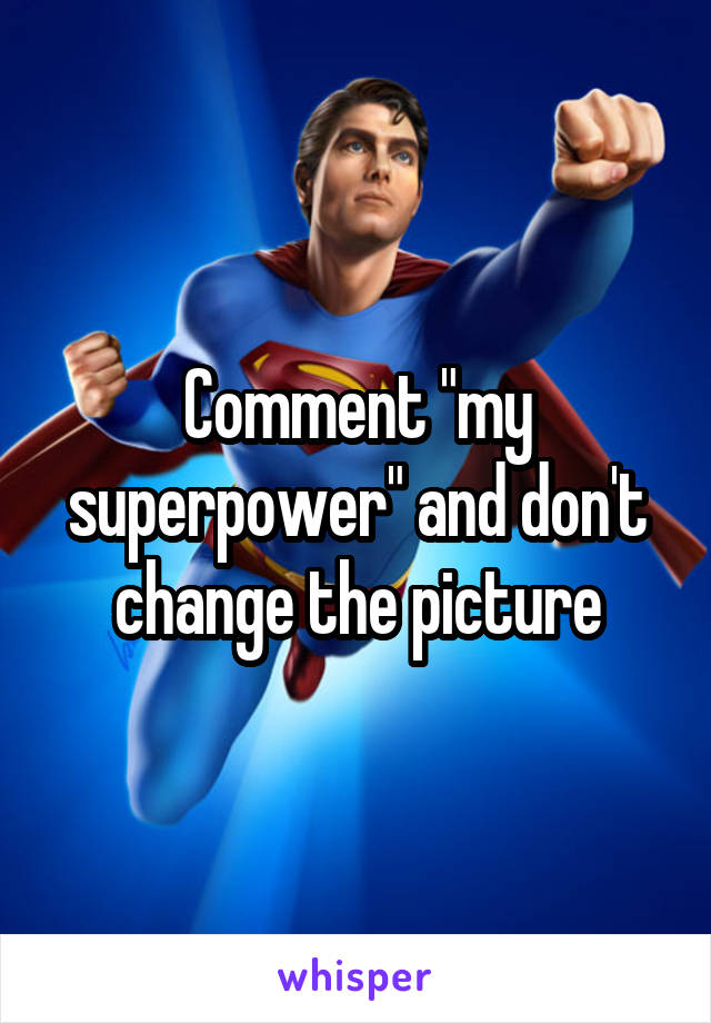 "Comment ""my superpower"" and don't change the picture"