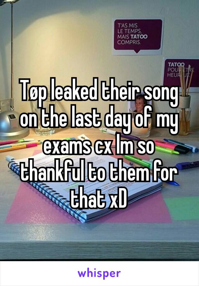 Tøp leaked their song on the last day of my exams cx Im so thankful to them for that xD