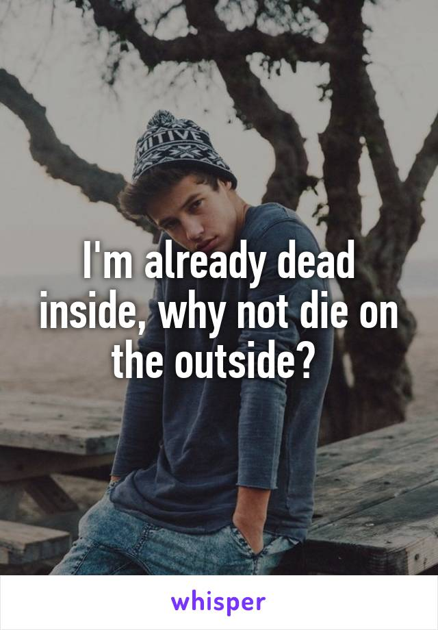 I'm already dead inside, why not die on the outside?