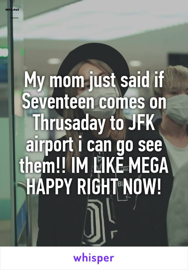 My mom just said if Seventeen comes on Thrusaday to JFK airport i can go see them!! IM LIKE MEGA HAPPY RIGHT NOW!