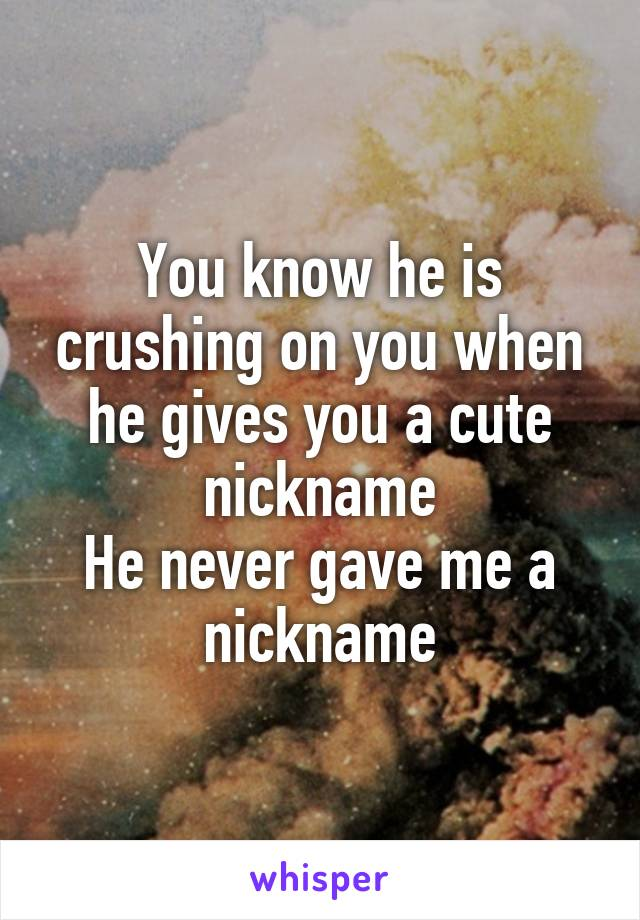 You know he is crushing on you when he gives you a cute nickname He never gave me a nickname