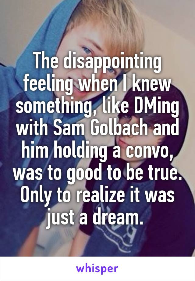 The disappointing feeling when I knew something, like DMing with Sam Golbach and him holding a convo, was to good to be true. Only to realize it was just a dream.