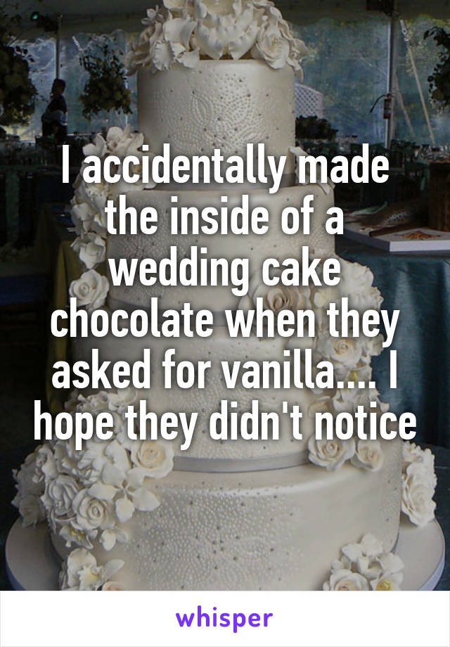 I accidentally made the inside of a wedding cake chocolate when they asked for vanilla.... I hope they didn't notice